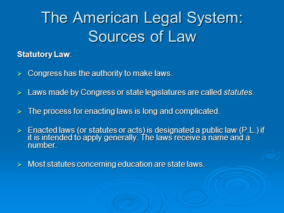 The American Legal System: Sources of Law Regulatory Law: The statutes passed by Congress tend to be broad and general in nature.