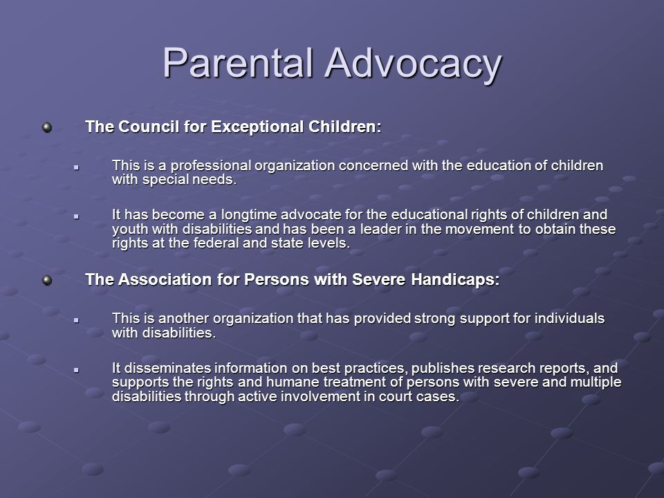 Parental Advocacy Additional Advocacy Groups: Other advocacy groups founded primarily by and for parents and families of individuals with disabilities include the United Cerebral Palsy Association, Inc., the National Society for Autistic Children, the National Association for Down Syndrome, the Association for Children with Learning Disabilities, the Federation of Families for Childrens Mental Health.