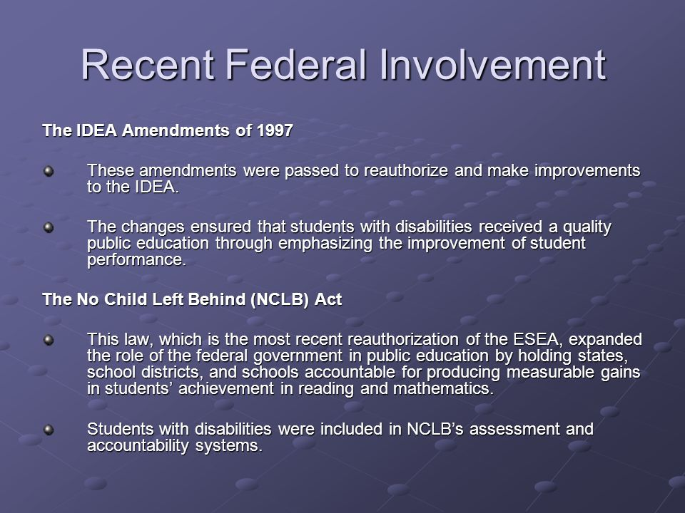 Recent Federal Involvement The Presidents Commission on Excellence in Special Education The commission recommended reforms to improve special education and to bring it into alignment with NCLB by requiring special education to be accountable for results and to rely on scientifically based programming.