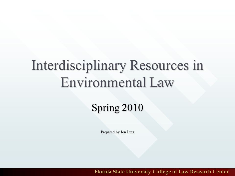 Florida State University College of Law Research Center Interdisciplinary Resources in Environmental Law Spring 2010 Prepared by Jon Lutz