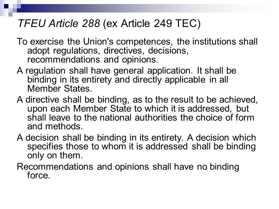TFEU Article 288 (ex Article 249 TEC) To exercise the Union s competences, the institutions shall adopt regulations, directives, decisions, recommendations and opinions.