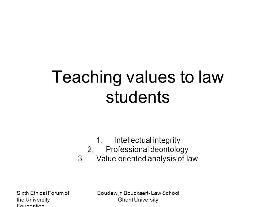 Sixth Ethical Forum of the University Foundation Boudewijn Bouckaert- Law School Ghent University Teaching values to law students 1.Intellectual integrity 2.Professional deontology 3.Value oriented analysis of law