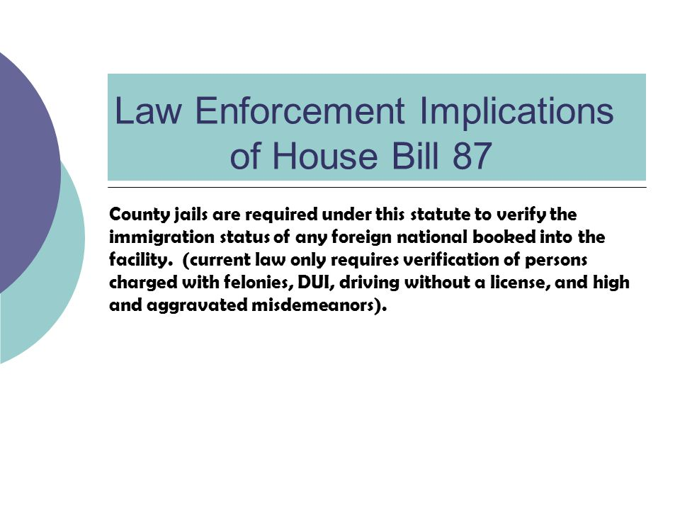 Law Enforcement Implications of House Bill 87 County jails are required under this statute to verify the immigration status of any foreign national booked into the facility.