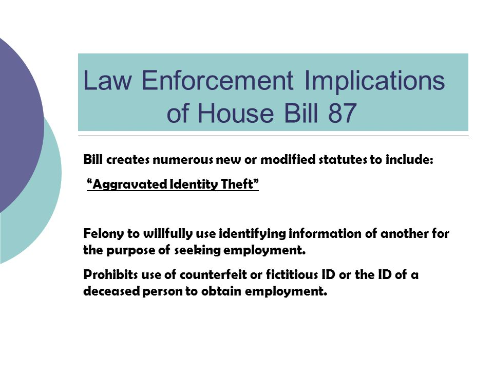 Law Enforcement Implications of House Bill 87 Bill creates numerous new or modified statutes to include: Aggravated Identity Theft Felony to willfully use identifying information of another for the purpose of seeking employment.