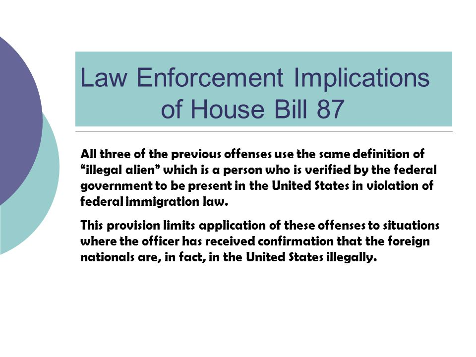 Law Enforcement Implications of House Bill 87 All three of the previous offenses use the same definition of illegal alien which is a person who is verified by the federal government to be present in the United States in violation of federal immigration law.