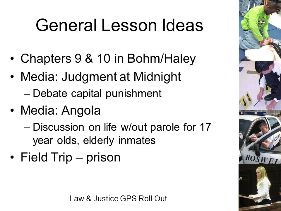 Law & Justice GPS Roll Out General Lesson Ideas Chapters 9 & 10 in Bohm/Haley Media: Judgment at Midnight –Debate capital punishment Media: Angola –Di