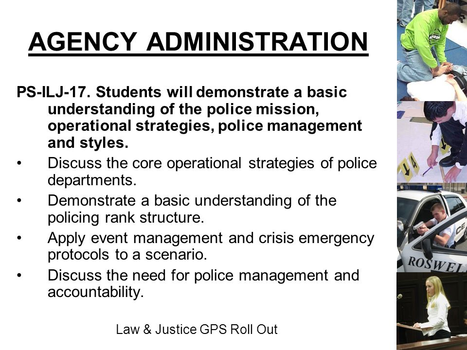 Law & Justice GPS Roll Out AGENCY ADMINISTRATION PS-ILJ-17. Students will demonstrate a basic understanding of the police mission, operational strateg