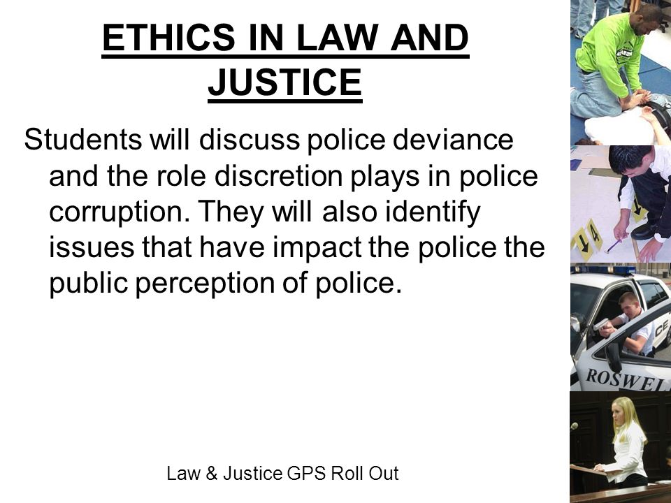 Law & Justice GPS Roll Out ETHICS IN LAW AND JUSTICE Students will discuss police deviance and the role discretion plays in police corruption. They wi
