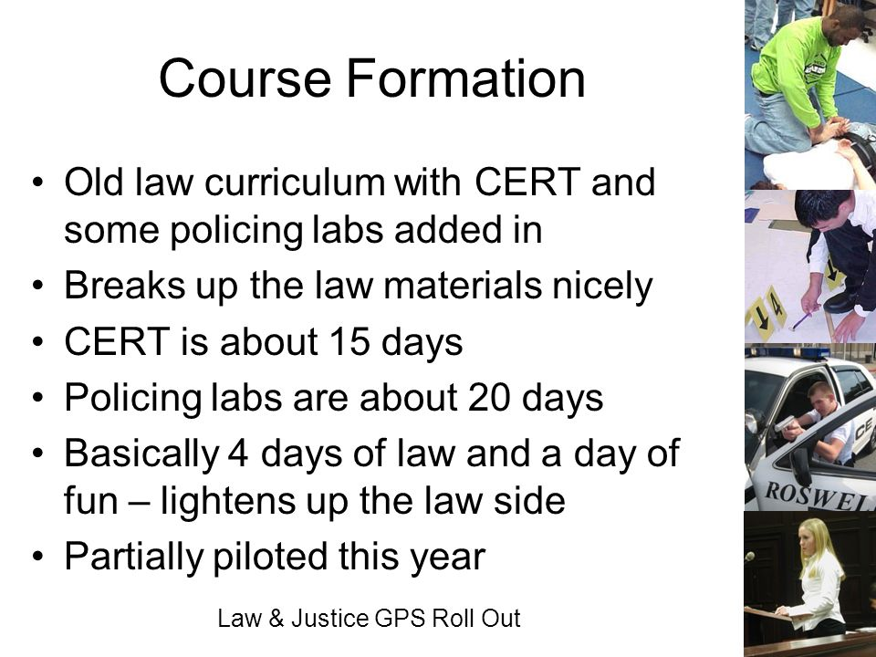 Law & Justice GPS Roll Out Course Formation Old law curriculum with CERT and some policing labs added in Breaks up the law materials nicely CERT is ab