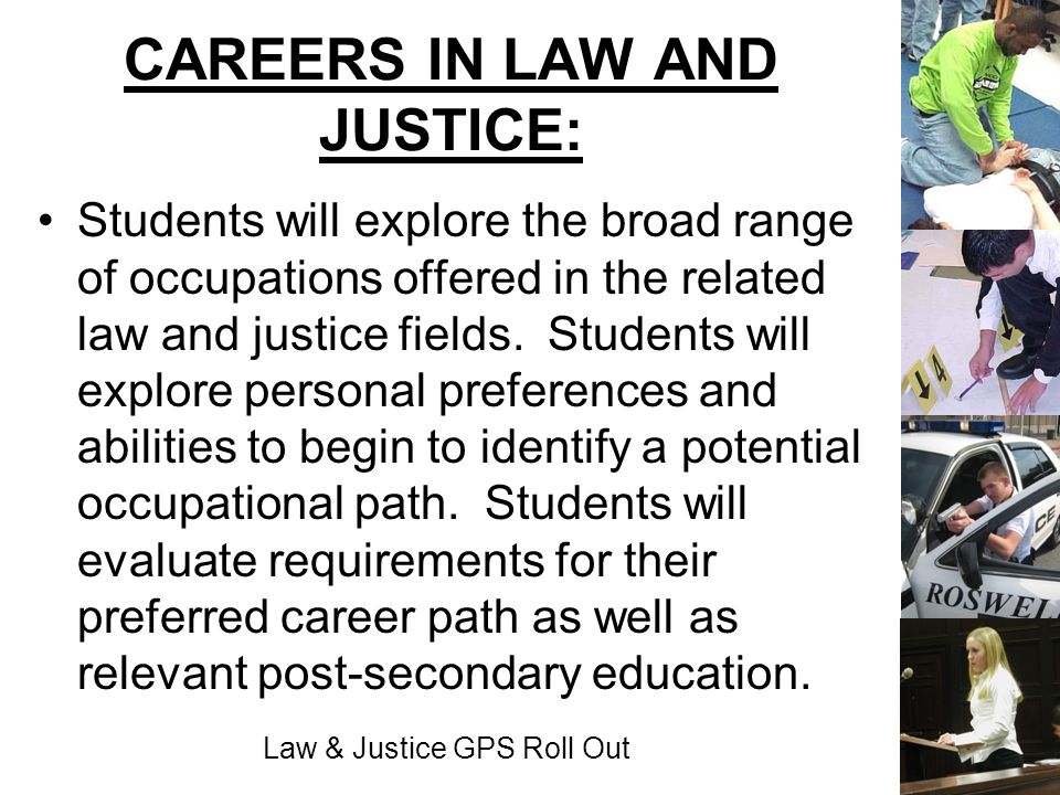 Law & Justice GPS Roll Out CAREERS IN LAW AND JUSTICE: Students will explore the broad range of occupations offered in the related law and justice fie