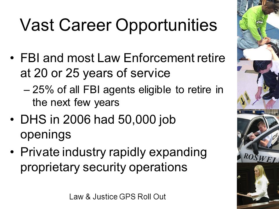 Law & Justice GPS Roll Out Vast Career Opportunities FBI and most Law Enforcement retire at 20 or 25 years of service –25% of all FBI agents eligible