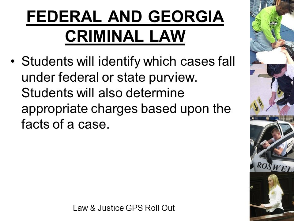 Law & Justice GPS Roll Out FEDERAL AND GEORGIA CRIMINAL LAW Students will identify which cases fall under federal or state purview. Students will also