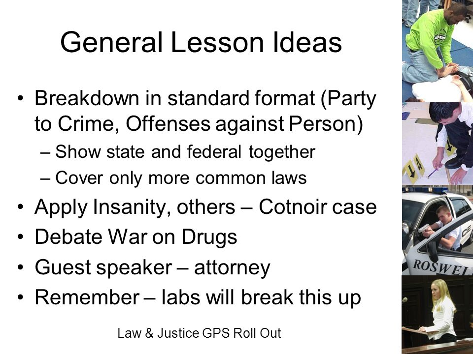 Law & Justice GPS Roll Out General Lesson Ideas Breakdown in standard format (Party to Crime, Offenses against Person) –Show state and federal togethe