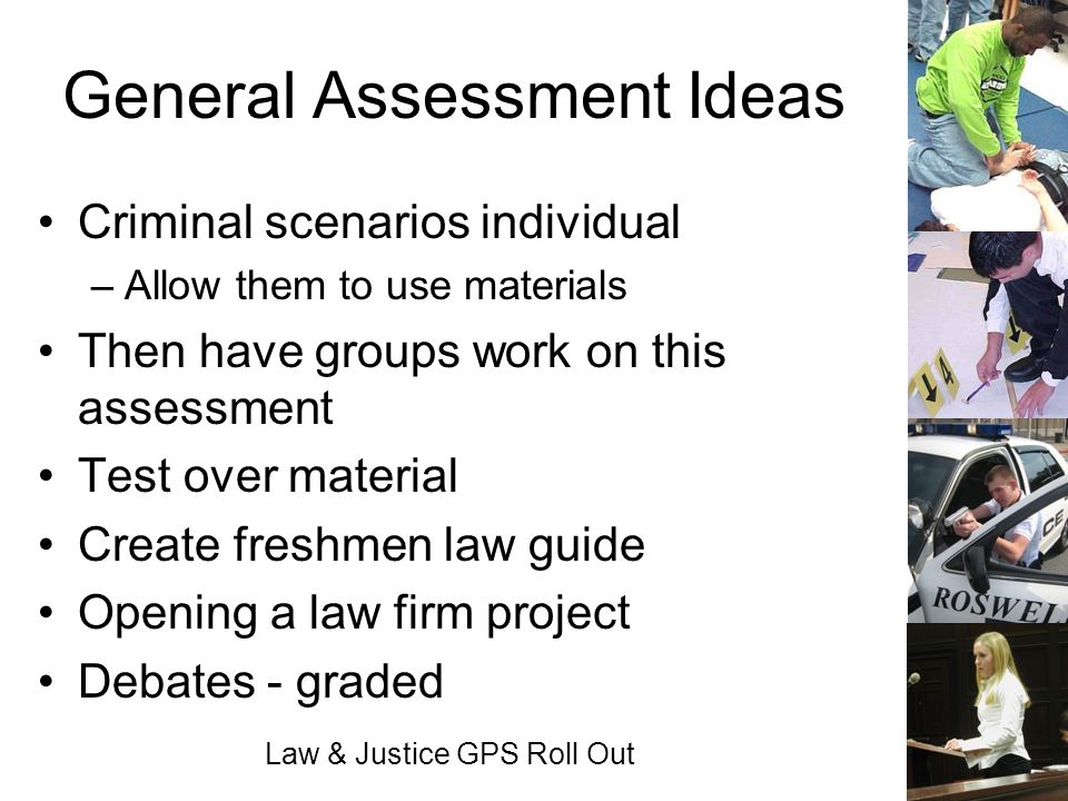 Law & Justice GPS Roll Out General Assessment Ideas Criminal scenarios individual –Allow them to use materials Then have groups work on this assessmen