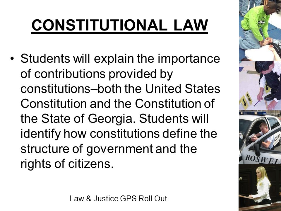 Law & Justice GPS Roll Out CONSTITUTIONAL LAW Students will explain the importance of contributions provided by constitutions–both the United States C