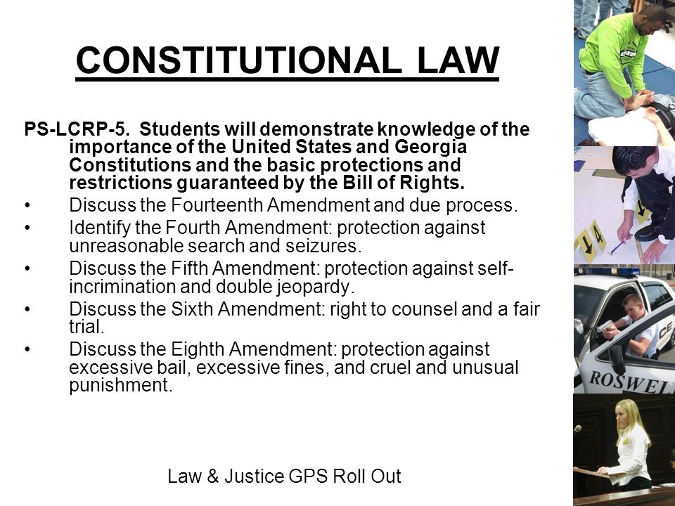 Law & Justice GPS Roll Out CONSTITUTIONAL LAW PS-LCRP-5. Students will demonstrate knowledge of the importance of the United States and Georgia Consti