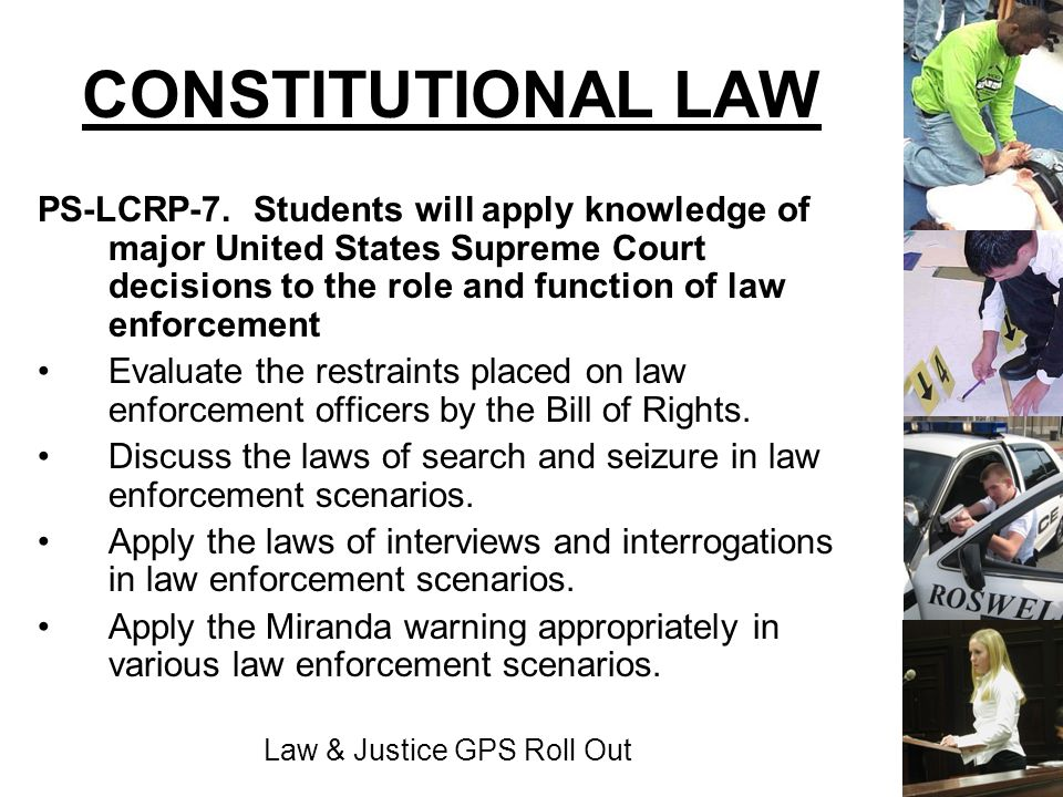 Law & Justice GPS Roll Out CONSTITUTIONAL LAW PS-LCRP-7. Students will apply knowledge of major United States Supreme Court decisions to the role and