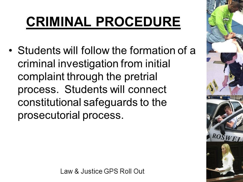 Law & Justice GPS Roll Out CRIMINAL PROCEDURE Students will follow the formation of a criminal investigation from initial complaint through the pretri