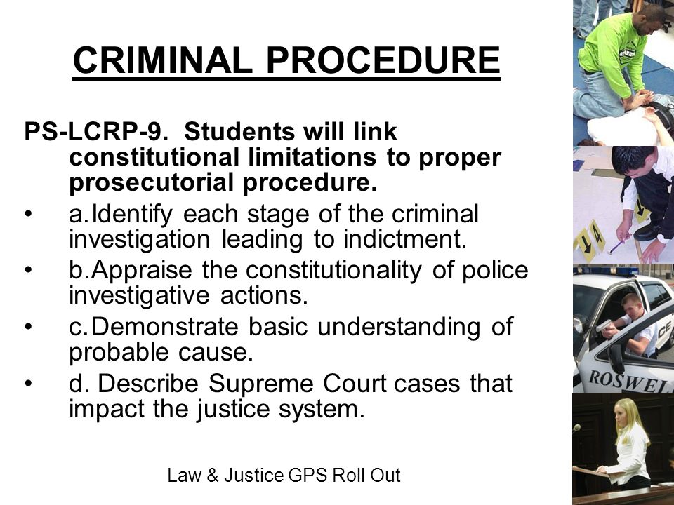 Law & Justice GPS Roll Out CRIMINAL PROCEDURE PS-LCRP-9. Students will link constitutional limitations to proper prosecutorial procedure. a.Identify e