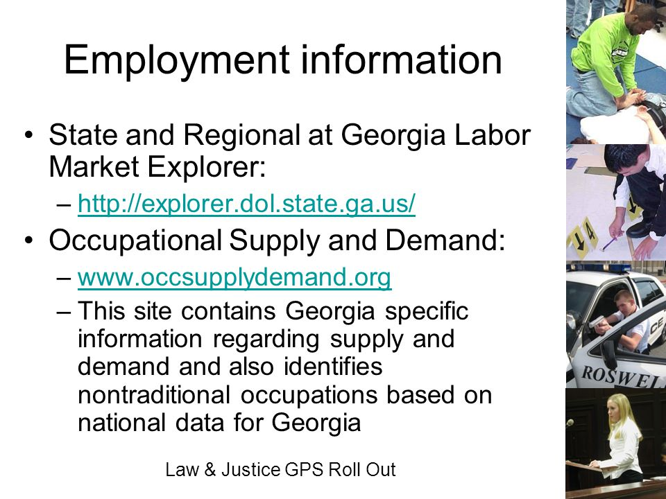 Law & Justice GPS Roll Out Employment information State and Regional at Georgia Labor Market Explorer: –http://explorer.dol.state.ga.us/http://explore