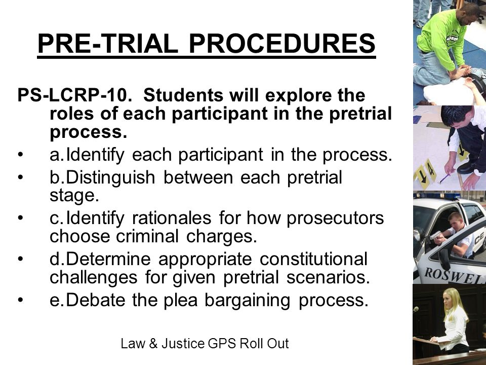 Law & Justice GPS Roll Out PRE-TRIAL PROCEDURES PS-LCRP-10. Students will explore the roles of each participant in the pretrial process. a.Identify ea
