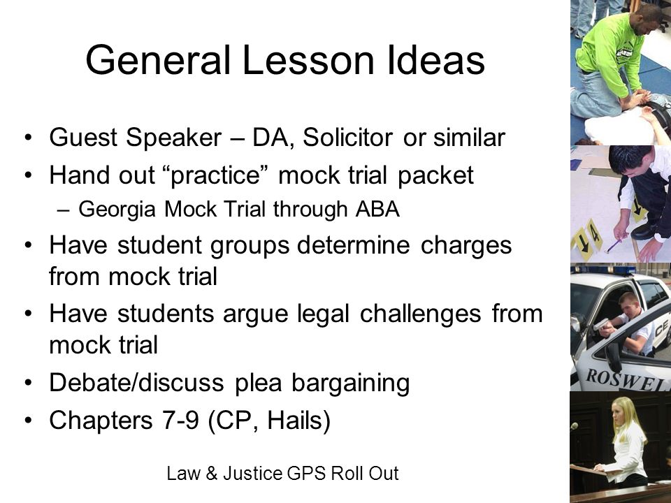 Law & Justice GPS Roll Out General Lesson Ideas Guest Speaker – DA, Solicitor or similar Hand out practice mock trial packet –Georgia Mock Trial throu