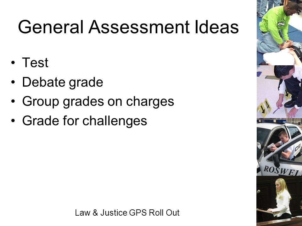 Law & Justice GPS Roll Out General Assessment Ideas Test Debate grade Group grades on charges Grade for challenges