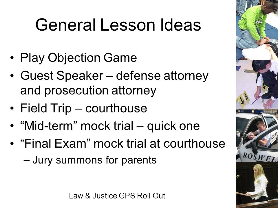 Law & Justice GPS Roll Out General Lesson Ideas Play Objection Game Guest Speaker – defense attorney and prosecution attorney Field Trip – courthouse