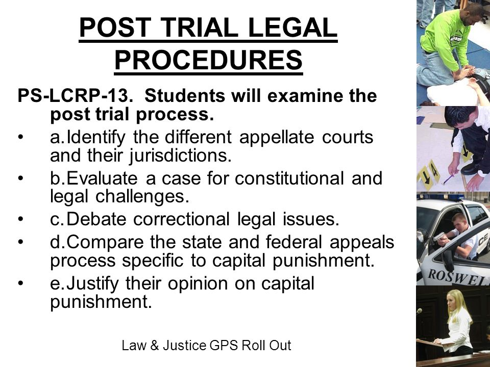 Law & Justice GPS Roll Out POST TRIAL LEGAL PROCEDURES PS-LCRP-13. Students will examine the post trial process. a.Identify the different appellate co