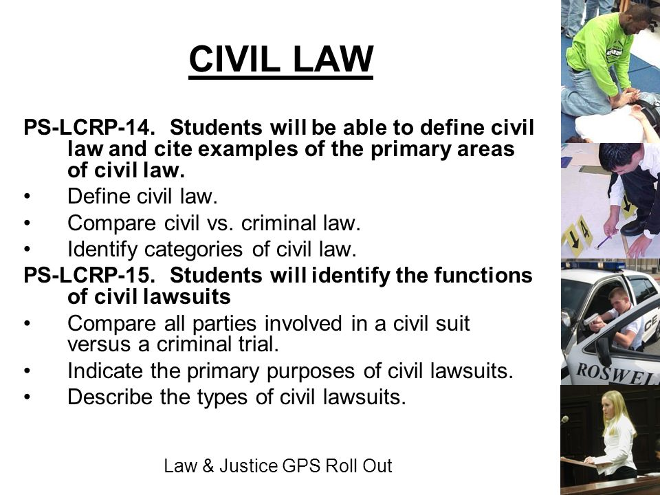 Law & Justice GPS Roll Out CIVIL LAW PS-LCRP-14. Students will be able to define civil law and cite examples of the primary areas of civil law. Define