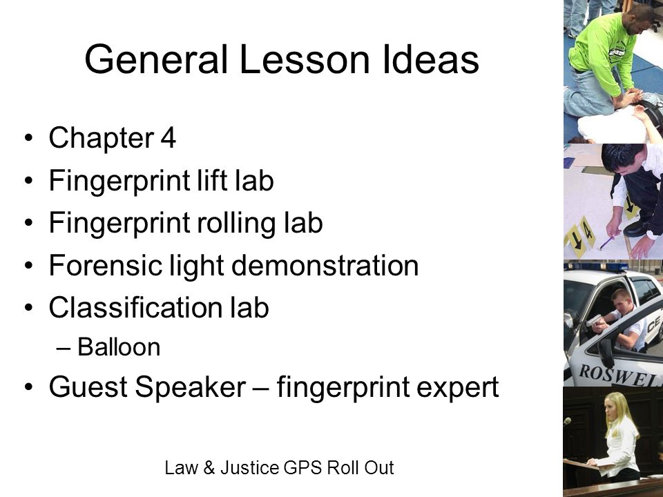 Law & Justice GPS Roll Out General Lesson Ideas Chapter 4 Fingerprint lift lab Fingerprint rolling lab Forensic light demonstration Classification lab