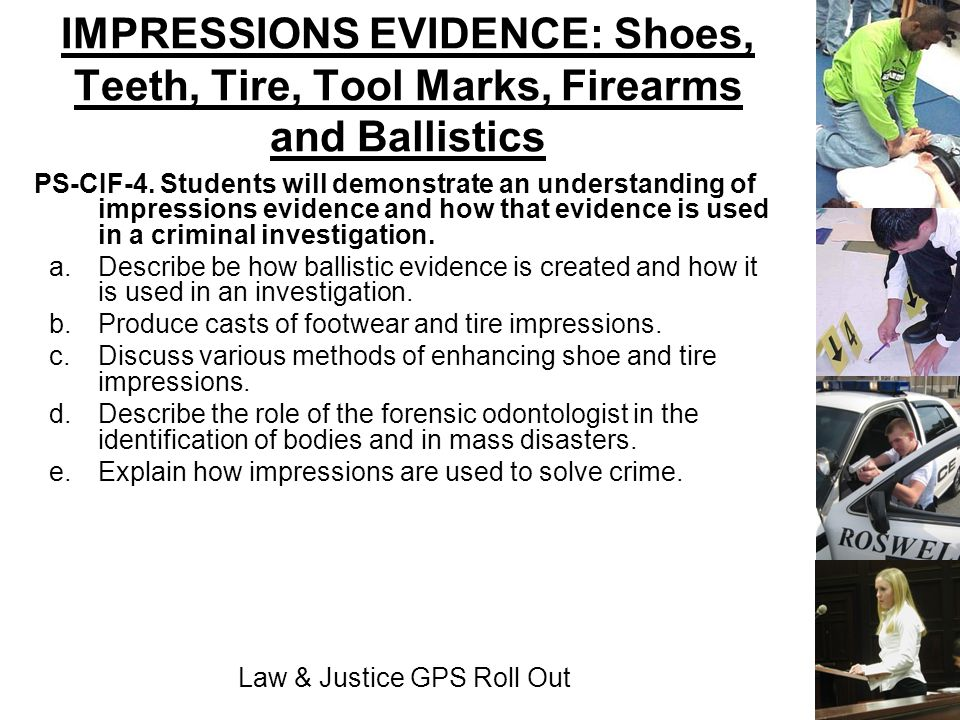 Law & Justice GPS Roll Out IMPRESSIONS EVIDENCE: Shoes, Teeth, Tire, Tool Marks, Firearms and Ballistics PS-CIF-4. Students will demonstrate an unders