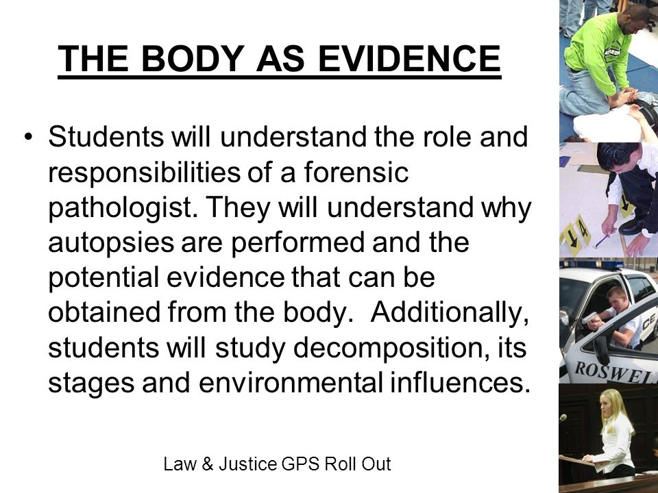 Law & Justice GPS Roll Out THE BODY AS EVIDENCE Students will understand the role and responsibilities of a forensic pathologist. They will understand