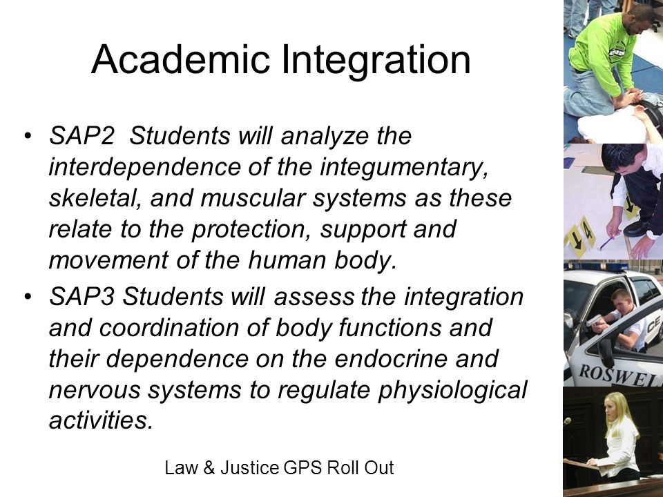 Law & Justice GPS Roll Out Academic Integration SAP2 Students will analyze the interdependence of the integumentary, skeletal, and muscular systems as