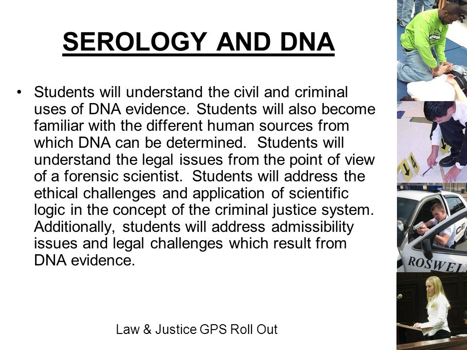 Law & Justice GPS Roll Out SEROLOGY AND DNA Students will understand the civil and criminal uses of DNA evidence. Students will also become familiar w