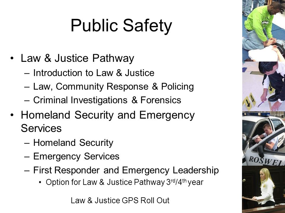 Law & Justice GPS Roll Out Public Safety Law & Justice Pathway –Introduction to Law & Justice –Law, Community Response & Policing –Criminal Investigat
