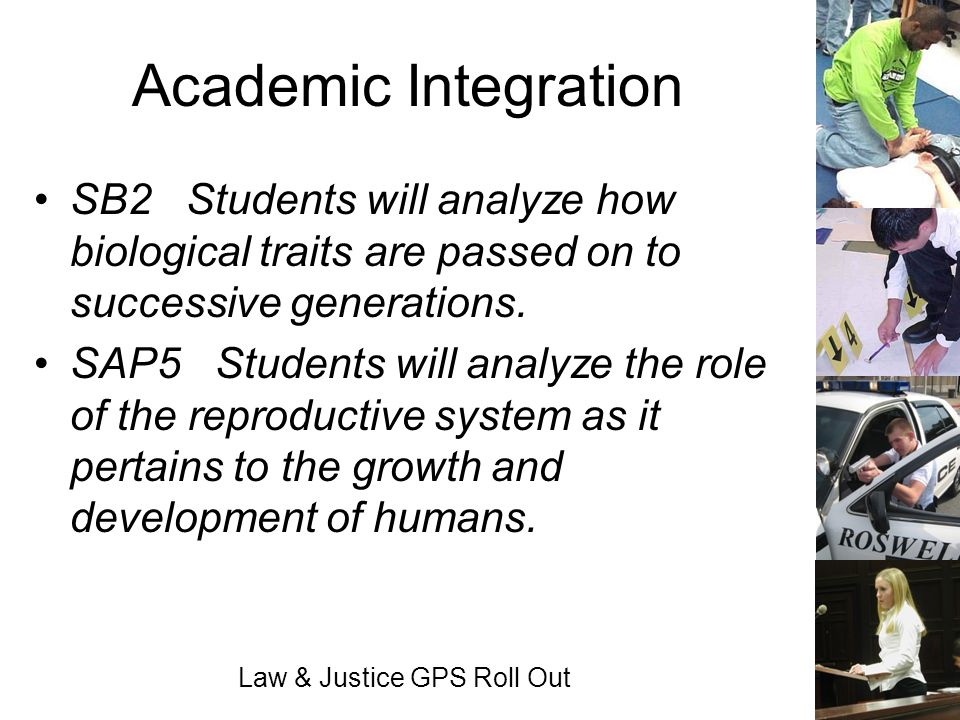 Law & Justice GPS Roll Out Academic Integration SB2 Students will analyze how biological traits are passed on to successive generations. SAP5 Students