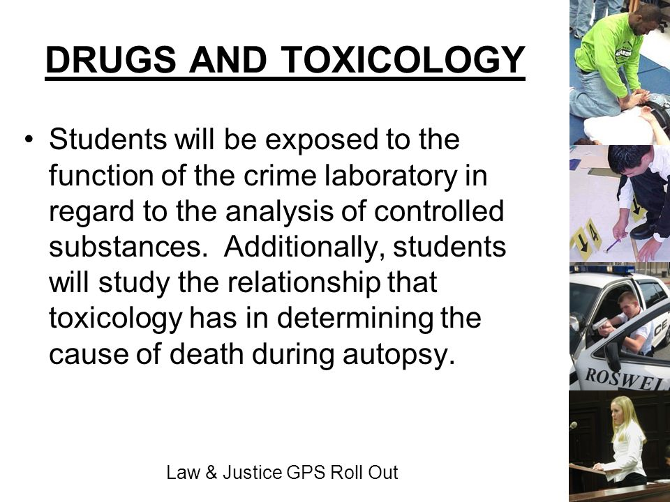Law & Justice GPS Roll Out DRUGS AND TOXICOLOGY Students will be exposed to the function of the crime laboratory in regard to the analysis of controll
