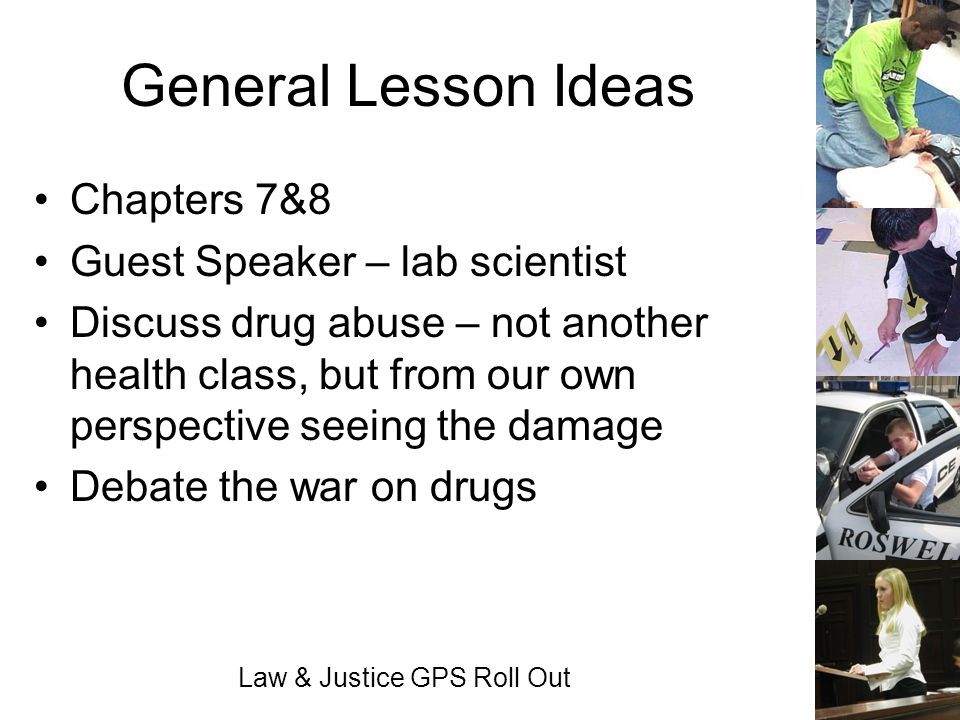 Law & Justice GPS Roll Out General Lesson Ideas Chapters 7&8 Guest Speaker – lab scientist Discuss drug abuse – not another health class, but from our