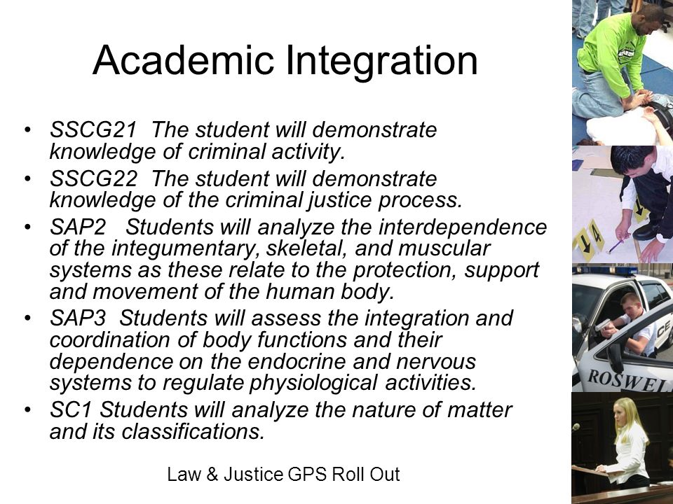 Law & Justice GPS Roll Out Academic Integration SSCG21 The student will demonstrate knowledge of criminal activity. SSCG22 The student will demonstrat