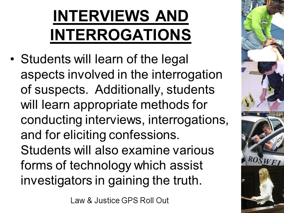 Law & Justice GPS Roll Out INTERVIEWS AND INTERROGATIONS Students will learn of the legal aspects involved in the interrogation of suspects. Additiona