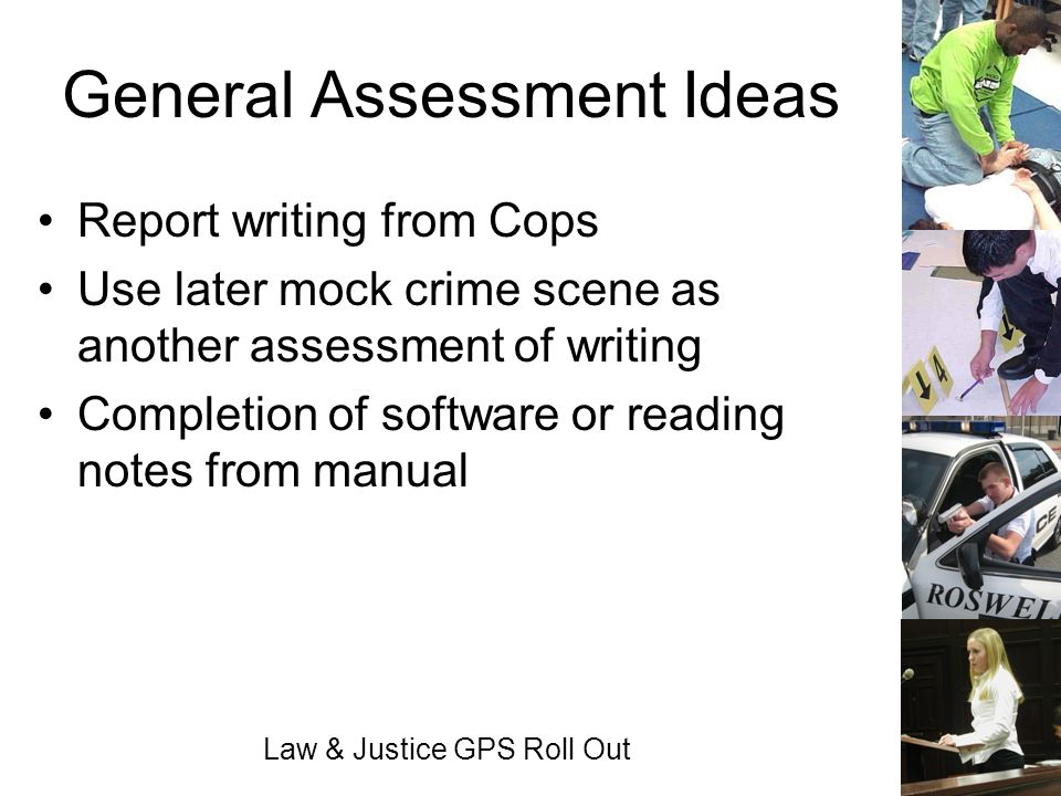Law & Justice GPS Roll Out General Assessment Ideas Report writing from Cops Use later mock crime scene as another assessment of writing Completion of