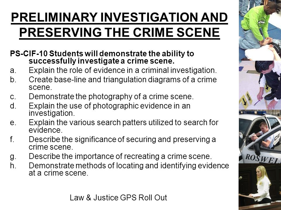Law & Justice GPS Roll Out PRELIMINARY INVESTIGATION AND PRESERVING THE CRIME SCENE PS-CIF-10 Students will demonstrate the ability to successfully in