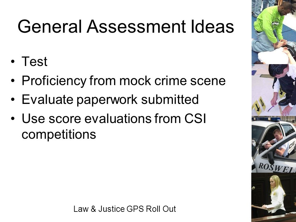 Law & Justice GPS Roll Out General Assessment Ideas Test Proficiency from mock crime scene Evaluate paperwork submitted Use score evaluations from CSI