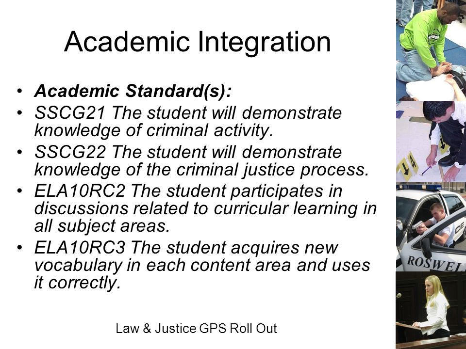 Law & Justice GPS Roll Out Academic Integration Academic Standard(s): SSCG21 The student will demonstrate knowledge of criminal activity. SSCG22 The s