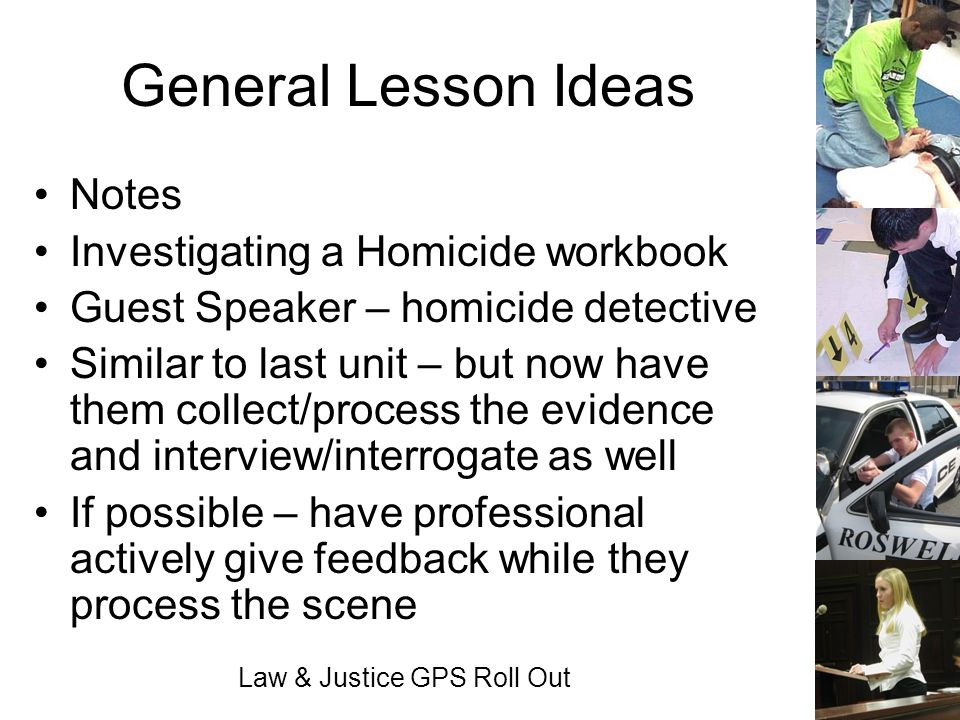 Law & Justice GPS Roll Out General Lesson Ideas Notes Investigating a Homicide workbook Guest Speaker – homicide detective Similar to last unit – but