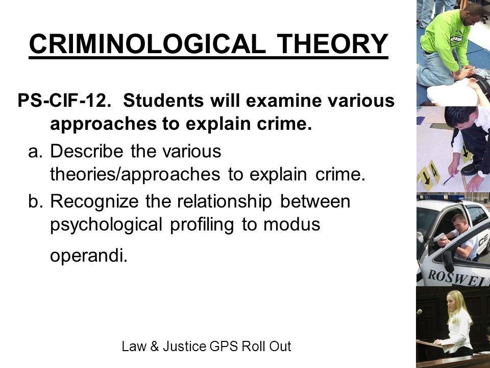 Law & Justice GPS Roll Out CRIMINOLOGICAL THEORY PS-CIF-12. Students will examine various approaches to explain crime. a. Describe the various theorie