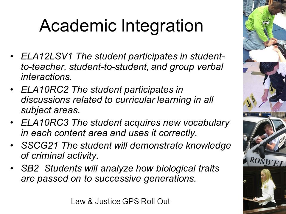Law & Justice GPS Roll Out Academic Integration ELA12LSV1 The student participates in student- to-teacher, student-to-student, and group verbal intera