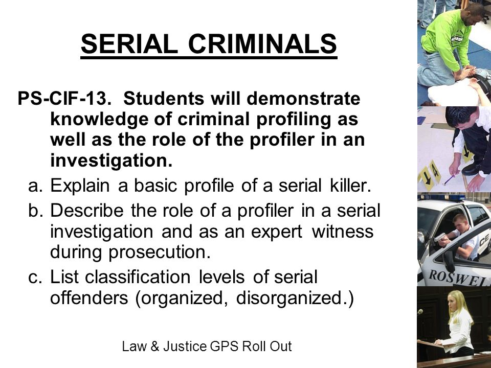 Law & Justice GPS Roll Out SERIAL CRIMINALS PS-CIF-13. Students will demonstrate knowledge of criminal profiling as well as the role of the profiler i