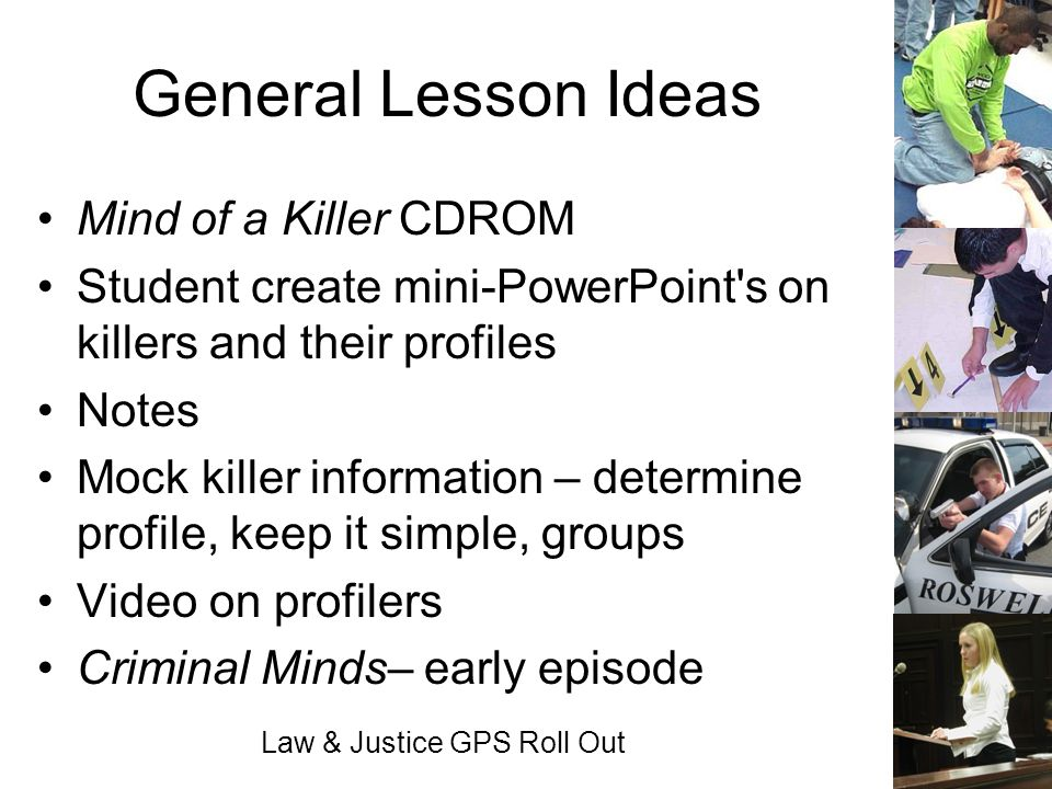 Law & Justice GPS Roll Out General Lesson Ideas Mind of a Killer CDROM Student create mini-PowerPoint's on killers and their profiles Notes Mock kille
